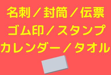 名刺・封筒・伝票・ゴム印・スタンプ・カレンダー・タオル